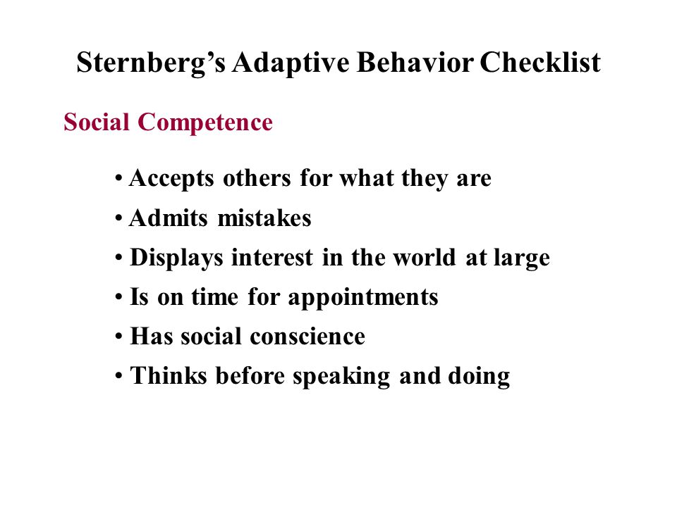Sternberg's Adaptive Behavior Checklist Social Competence Accepts others for what they are Admits mistakes Displays interest in the world at large Is on time for appointments Has social conscience Thinks before speaking and doing