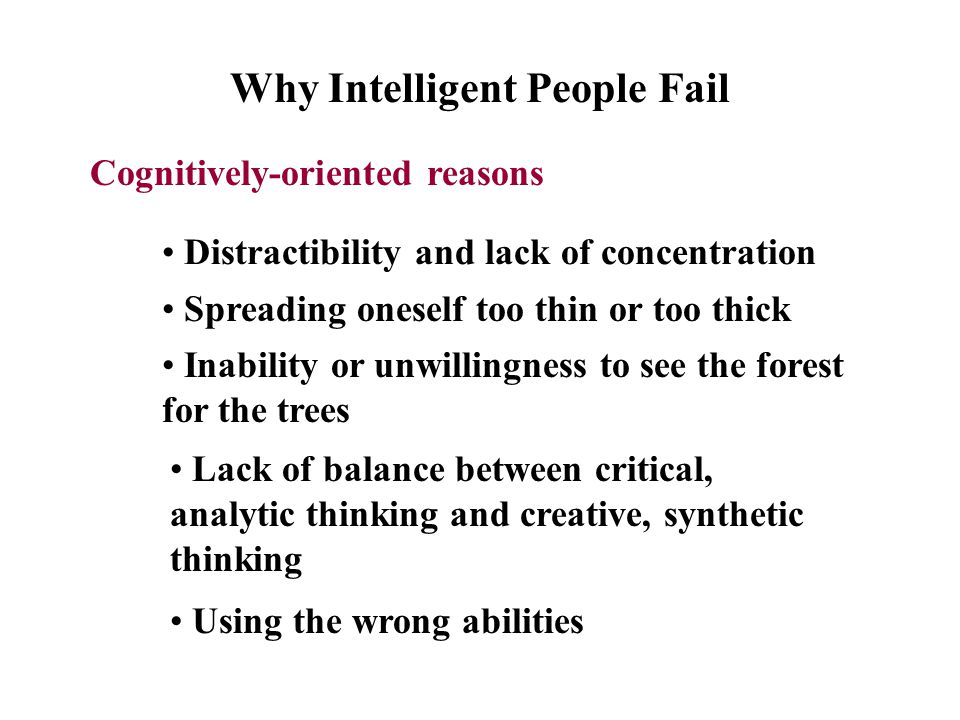 Why Intelligent People Fail Cognitively-oriented reasons Distractibility and lack of concentration Spreading oneself too thin or too thick Inability or unwillingness to see the forest for the trees Lack of balance between critical, analytic thinking and creative, synthetic thinking Using the wrong abilities