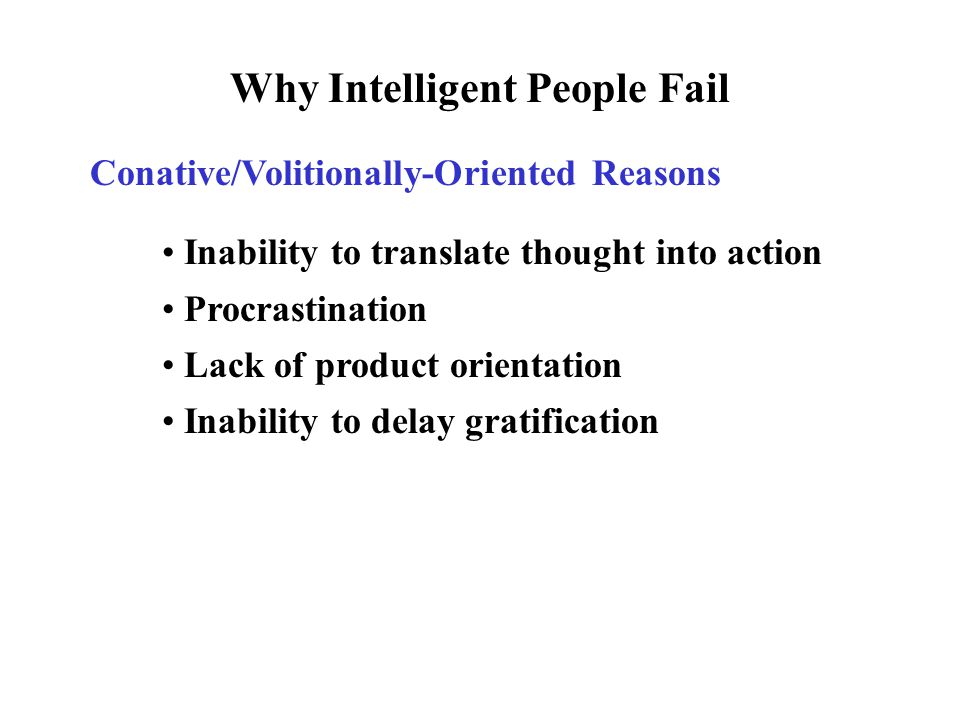 Why Intelligent People Fail Conative/Volitionally-Oriented Reasons Inability to translate thought into action Procrastination Lack of product orientation Inability to delay gratification