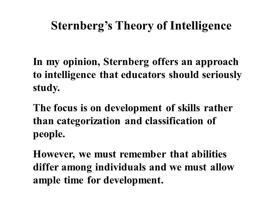 Sternberg's Theory of Intelligence In my opinion, Sternberg offers an approach to intelligence that educators should seriously study.