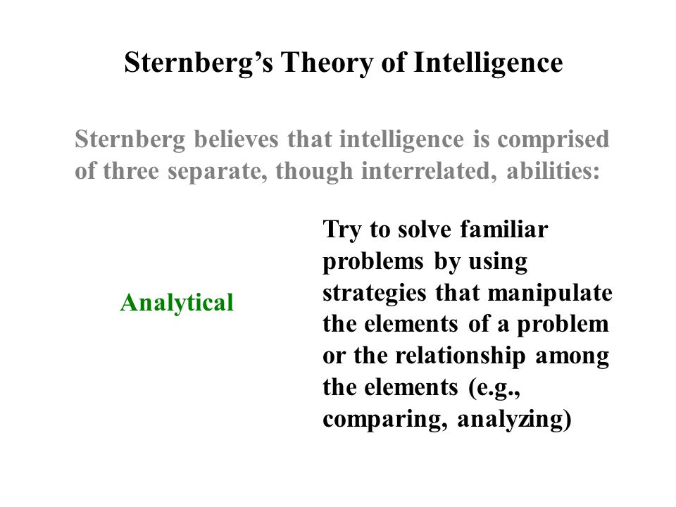 Analytical Sternberg's Theory of Intelligence Try to solve familiar problems by using strategies that manipulate the elements of a problem or the relationship among the elements (e.g., comparing, analyzing)