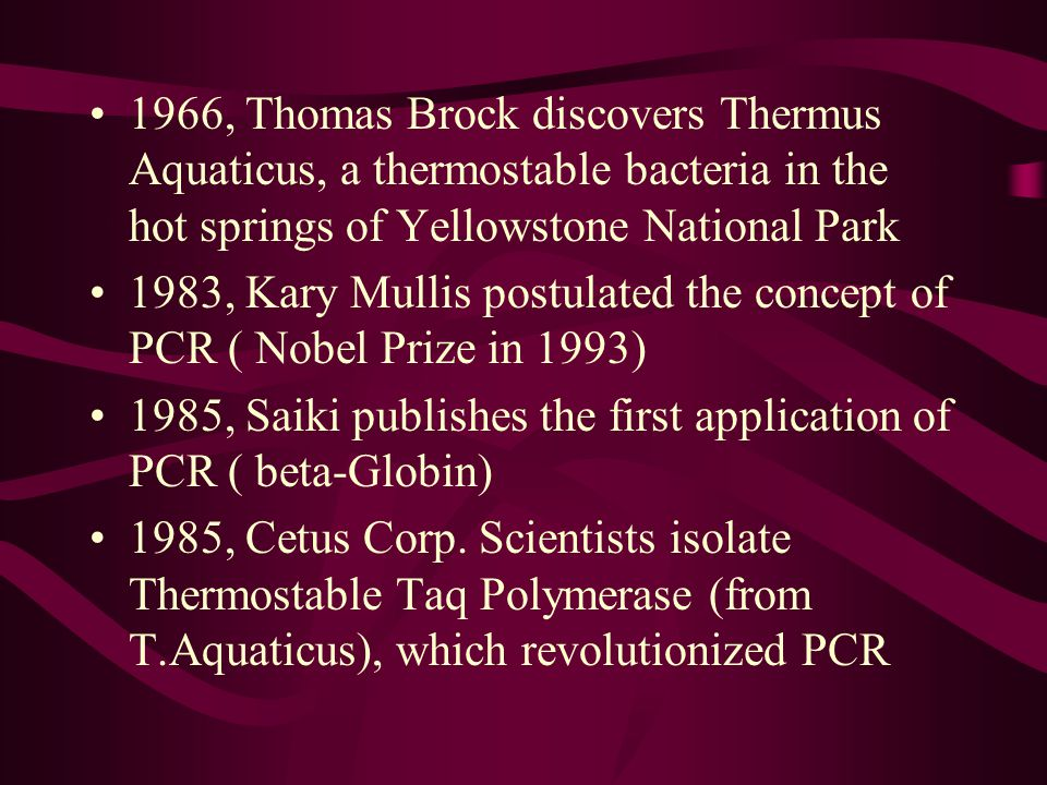 1966, Thomas Brock discovers Thermus Aquaticus, a thermostable bacteria in the hot springs of Yellowstone National Park 1983, Kary Mullis postulated t