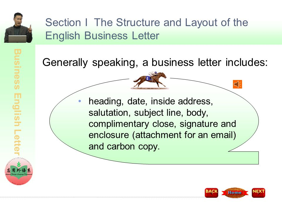 Business English Letter Section I The Structure and Layout of the English Business Letter Generally speaking, a business letter includes: heading, date, inside address, salutation, subject line, body, complimentary close, signature and enclosure (attachment for an email) and carbon copy.