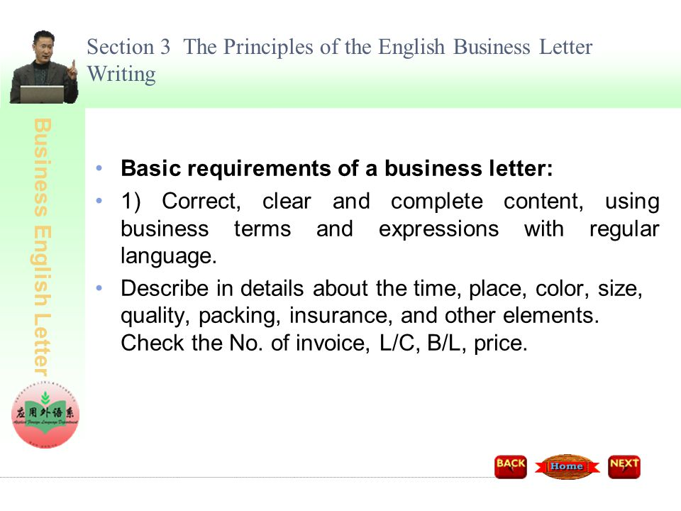 Business English Letter Section 3 The Principles of the English Business Letter Writing Basic requirements of a business letter: 2) Simple, concrete in details with less words For example, in reference to an offer letter, it should include exact price, delivery destination, shipping date and validity.