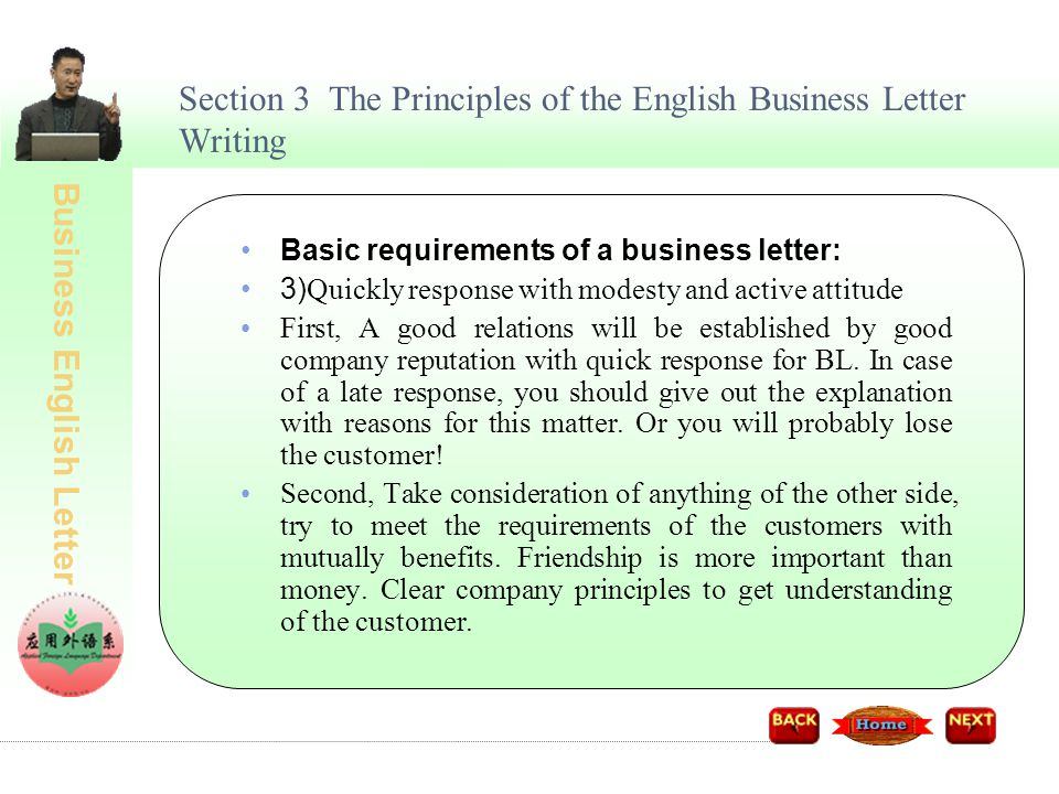 Business English Letter Section 3 The Principles of the English Business Letter Writing Basic requirements of a business letter: 3) Quickly response with modesty and active attitude First, A good relations will be established by good company reputation with quick response for BL.
