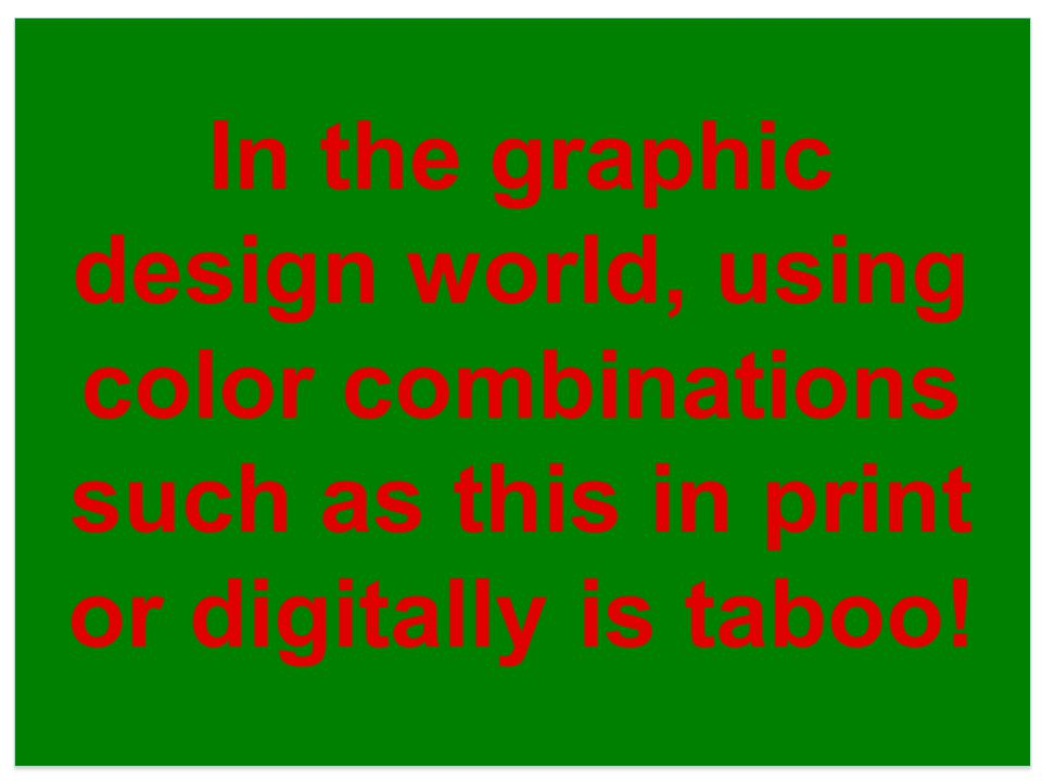 In the graphic design world, using color combinations such as this in print or digitally is taboo!