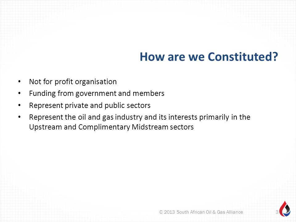 How are we Constituted? Not for profit organisation Funding from government and members Represent private and public sectors Represent the oil and gas