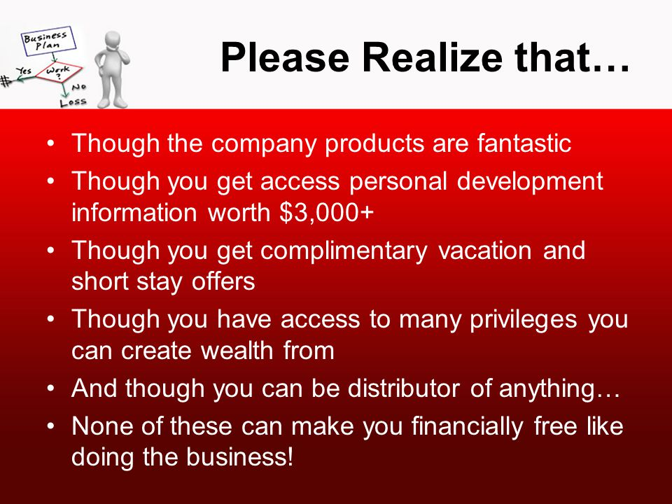 Please Realize that… Though the company products are fantastic Though you get access personal development information worth $3,000+ Though you get complimentary vacation and short stay offers Though you have access to many privileges you can create wealth from And though you can be distributor of anything… None of these can make you financially free like doing the business!