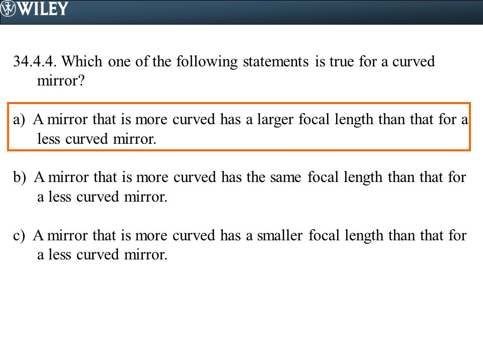 34.4.4. Which one of the following statements is true for a curved mirror? a) A mirror that is more curved has a larger focal length than that for a l