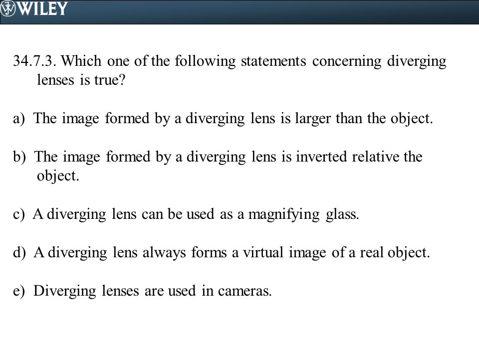 34.7.3. Which one of the following statements concerning diverging lenses is true? a) The image formed by a diverging lens is larger than the object.