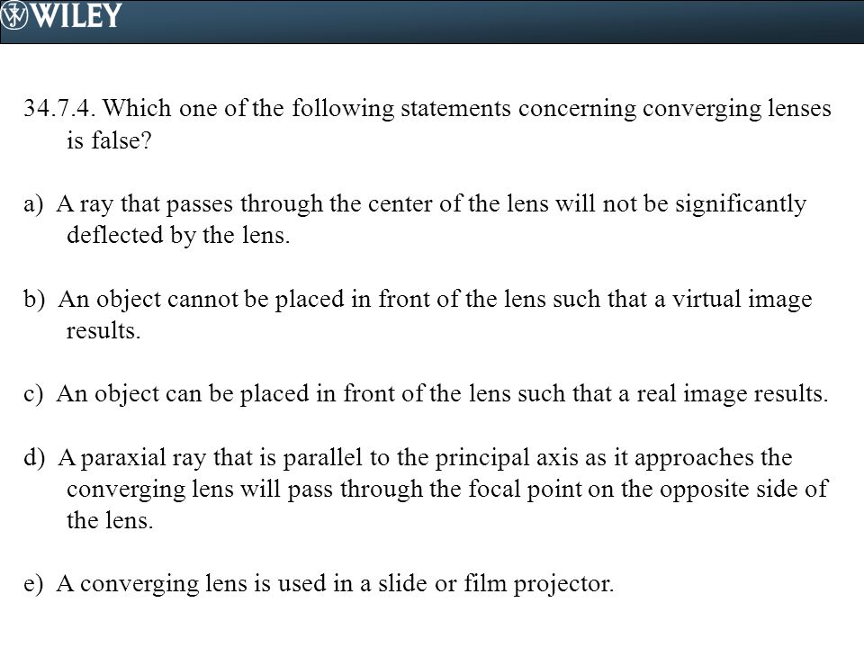 34.7.4. Which one of the following statements concerning converging lenses is false? a) A ray that passes through the center of the lens will not be s