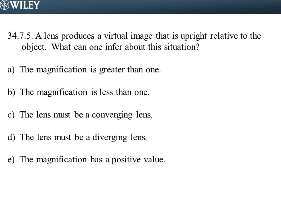 34.7.5. A lens produces a virtual image that is upright relative to the object. What can one infer about this situation? a) The magnification is great