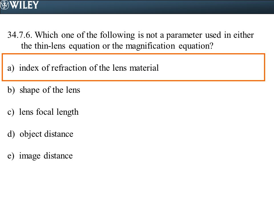 34.7.6. Which one of the following is not a parameter used in either the thin-lens equation or the magnification equation? a) index of refraction of t