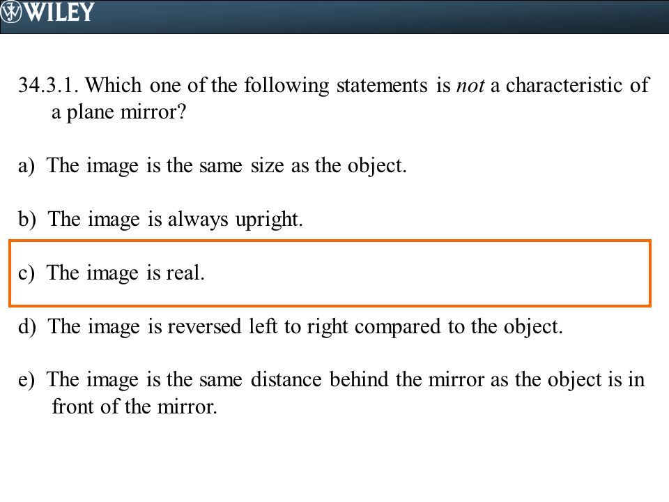 34.3.1. Which one of the following statements is not a characteristic of a plane mirror? a) The image is the same size as the object. b) The image is