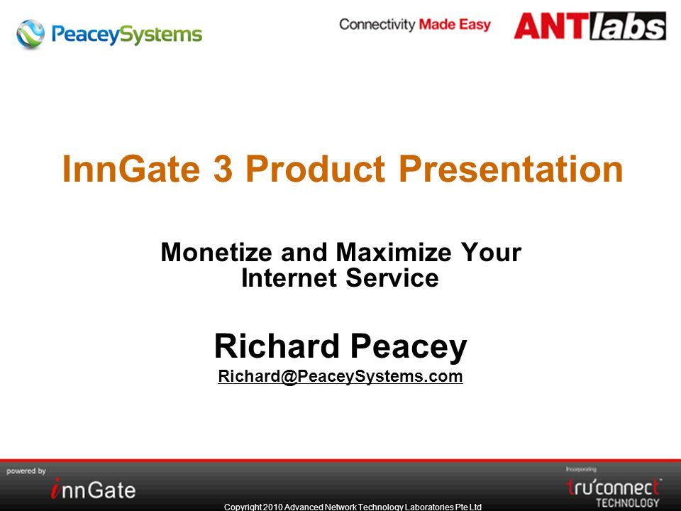 Copyright 2010 Advanced Network Technology Laboratories Pte Ltd InnGate 3 Product Presentation Monetize and Maximize Your Internet Service Richard Peacey Richard@PeaceySystems.com