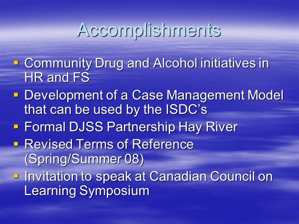 Accomplishments  Community Drug and Alcohol initiatives in HR and FS  Development of a Case Management Model that can be used by the ISDC's  Formal DJSS Partnership Hay River  Revised Terms of Reference (Spring/Summer 08)  Invitation to speak at Canadian Council on Learning Symposium