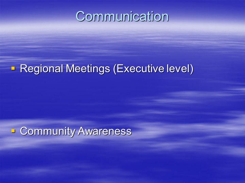 Communication  Regional Meetings (Executive level)  Community Awareness