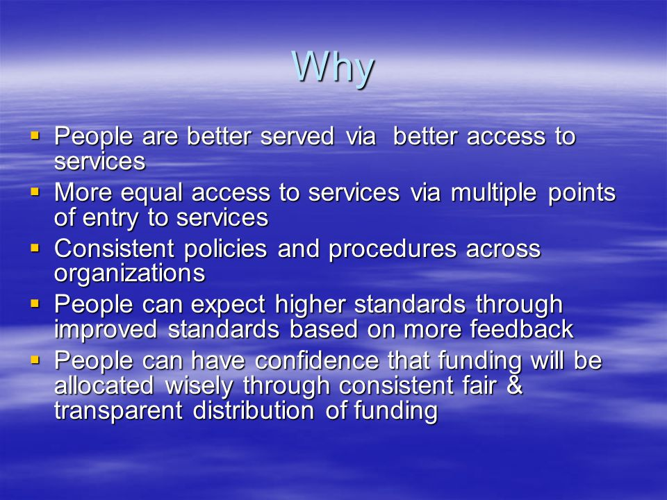 Why  People are better served via better access to services  More equal access to services via multiple points of entry to services  Consistent policies and procedures across organizations  People can expect higher standards through improved standards based on more feedback  People can have confidence that funding will be allocated wisely through consistent fair & transparent distribution of funding