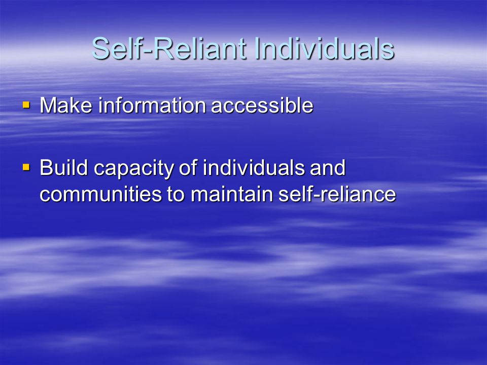 Self-Reliant Individuals  Make information accessible  Build capacity of individuals and communities to maintain self-reliance