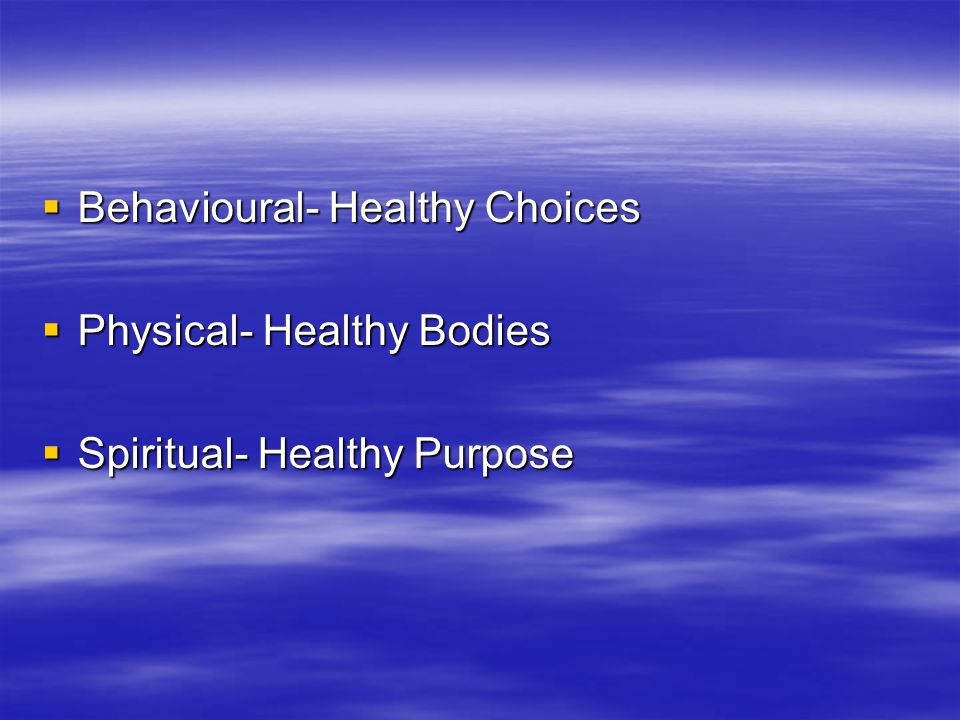  Behavioural- Healthy Choices  Physical- Healthy Bodies  Spiritual- Healthy Purpose