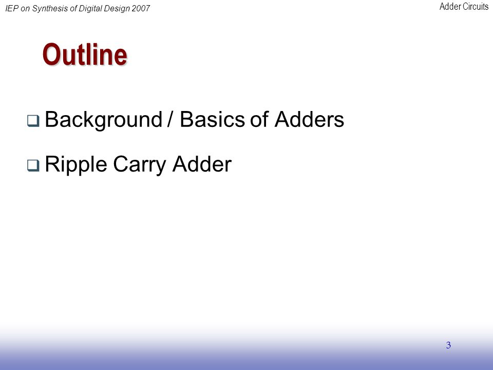 Adder Circuits IEP on Synthesis of Digital Design 2007 3 Outline  Background / Basics of Adders  Ripple Carry Adder