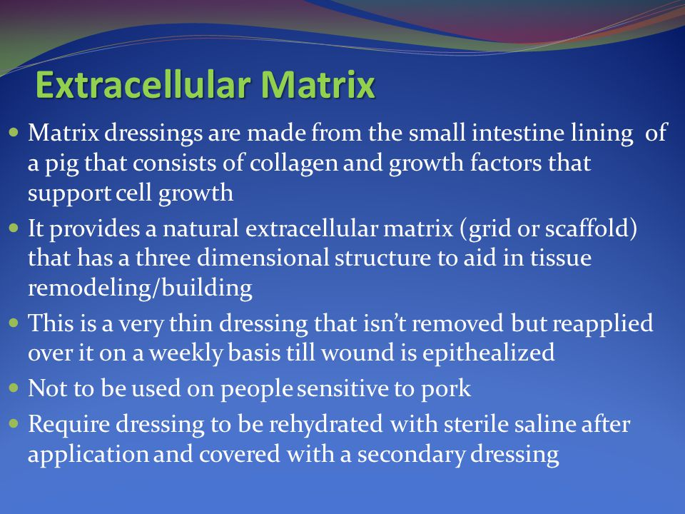 Extracellular Matrix Matrix dressings are made from the small intestine lining of a pig that consists of collagen and growth factors that support cell growth It provides a natural extracellular matrix (grid or scaffold) that has a three dimensional structure to aid in tissue remodeling/building This is a very thin dressing that isn't removed but reapplied over it on a weekly basis till wound is epithealized Not to be used on people sensitive to pork Require dressing to be rehydrated with sterile saline after application and covered with a secondary dressing