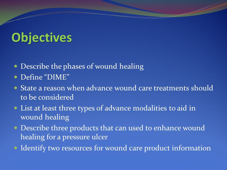 Objectives Describe the phases of wound healing Define DIME State a reason when advance wound care treatments should to be considered List at least three types of advance modalities to aid in wound healing Describe three products that can used to enhance wound healing for a pressure ulcer Identify two resources for wound care product information