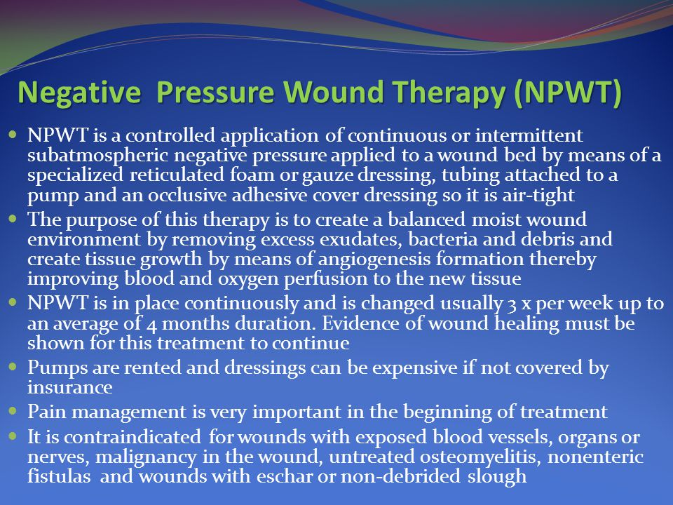 Negative Pressure Wound Therapy (NPWT) NPWT is a controlled application of continuous or intermittent subatmospheric negative pressure applied to a wo