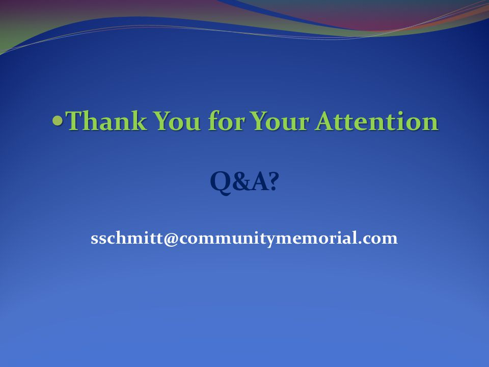 Thank You for Your Attention Thank You for Your Attention Q&A? sschmitt@communitymemorial.com