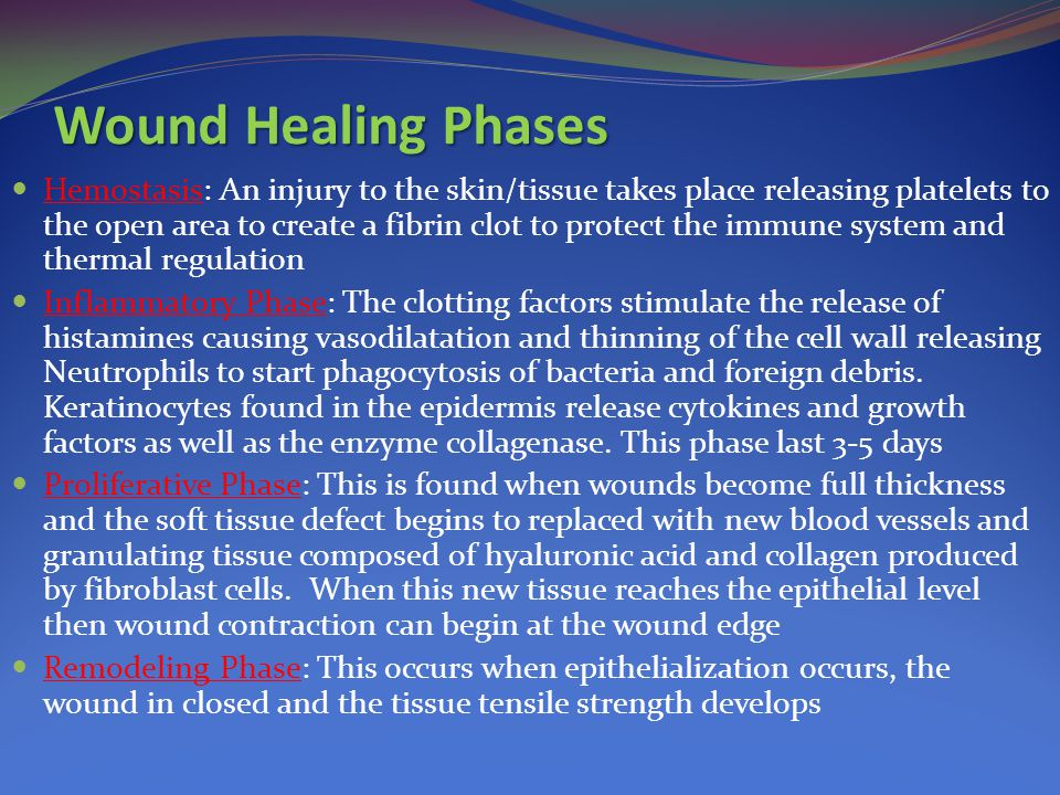Wound Healing Phases Hemostasis: An injury to the skin/tissue takes place releasing platelets to the open area to create a fibrin clot to protect the immune system and thermal regulation Inflammatory Phase: The clotting factors stimulate the release of histamines causing vasodilatation and thinning of the cell wall releasing Neutrophils to start phagocytosis of bacteria and foreign debris.