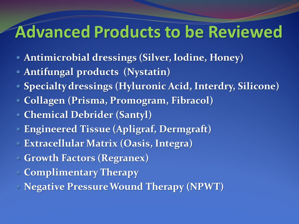 Advanced Products to be Reviewed Antimicrobial dressings (Silver, Iodine, Honey) Antimicrobial dressings (Silver, Iodine, Honey) Antifungal products (Nystatin) Antifungal products (Nystatin) Specialty dressings (Hyluronic Acid, Interdry, Silicone) Specialty dressings (Hyluronic Acid, Interdry, Silicone) Collagen (Prisma, Promogram, Fibracol) Collagen (Prisma, Promogram, Fibracol) Chemical Debrider (Santyl) Chemical Debrider (Santyl) Engineered Tissue (Apligraf, Dermgraft) Engineered Tissue (Apligraf, Dermgraft) Extracellular Matrix (Oasis, Integra) Extracellular Matrix (Oasis, Integra) Growth Factors (Regranex) Growth Factors (Regranex) Complimentary Therapy Complimentary Therapy Negative Pressure Wound Therapy (NPWT) Negative Pressure Wound Therapy (NPWT)