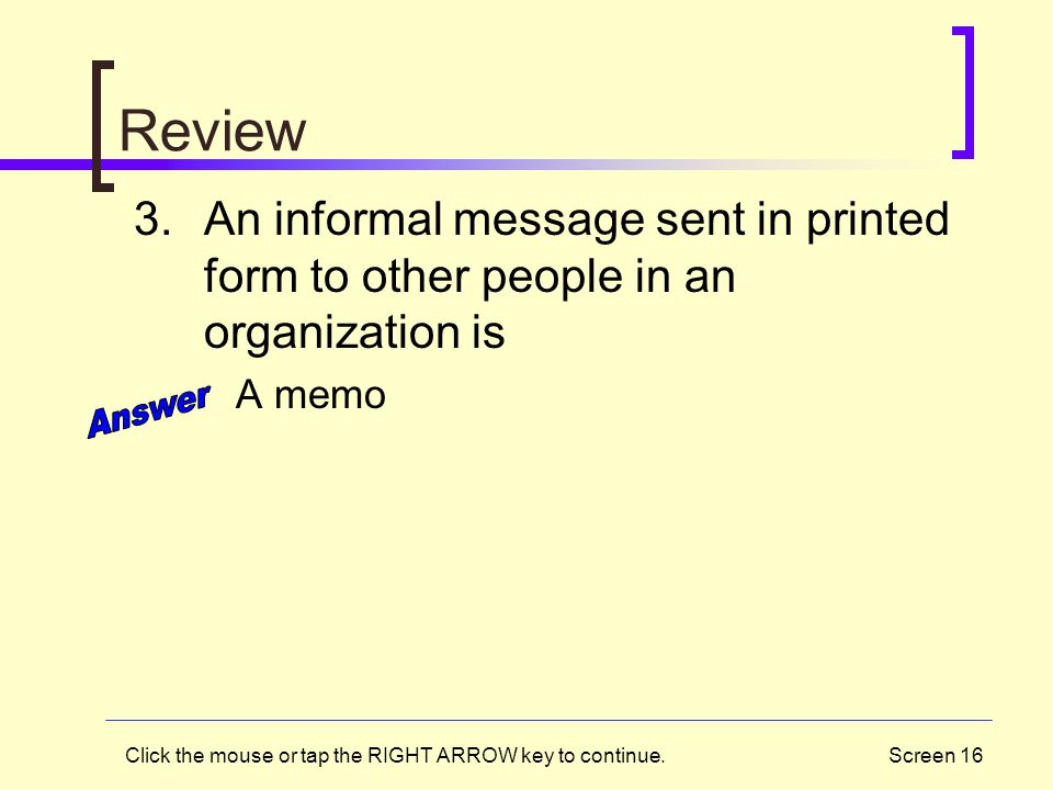 Screen 16 Review 3.An informal message sent in printed form to other people in an organization is A memo Click the mouse or tap the RIGHT ARROW key to