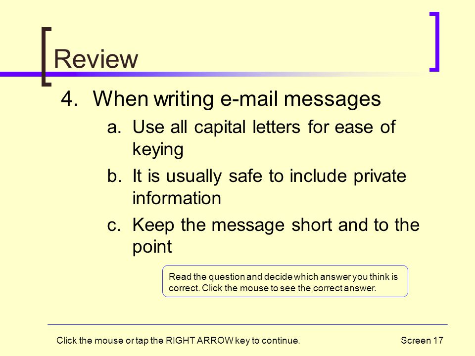Screen 17 Review 4.When writing e-mail messages a.Use all capital letters for ease of keying b.It is usually safe to include private information c.Kee