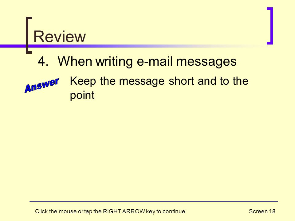 Screen 18 Review 4.When writing e-mail messages Keep the message short and to the point Click the mouse or tap the RIGHT ARROW key to continue.