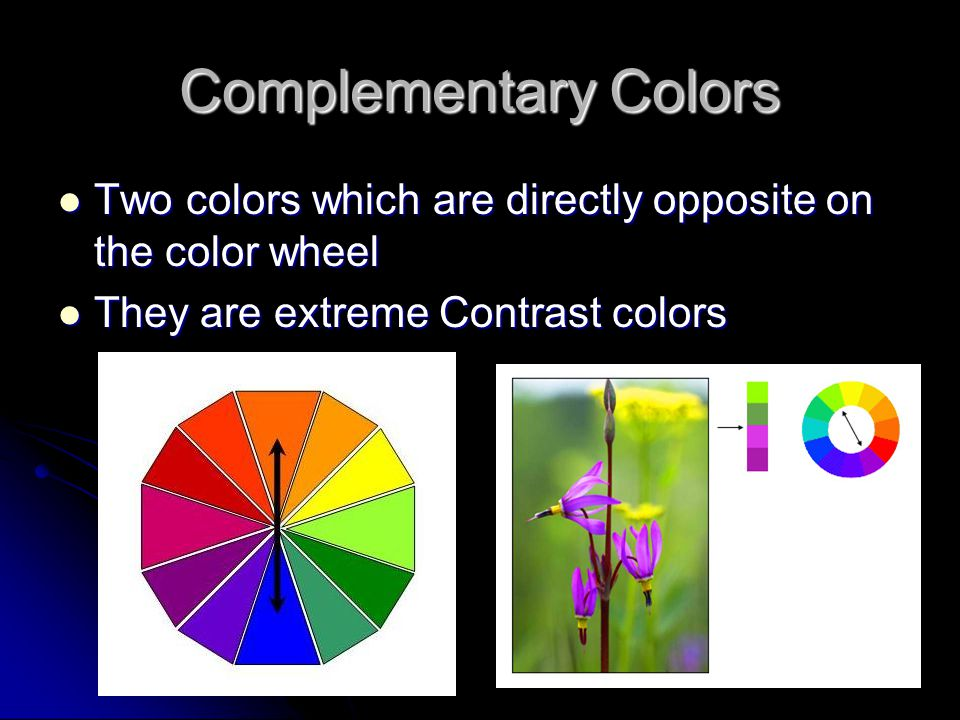 Complementary Colors Two colors which are directly opposite on the color wheel Two colors which are directly opposite on the color wheel They are extreme Contrast colors They are extreme Contrast colors