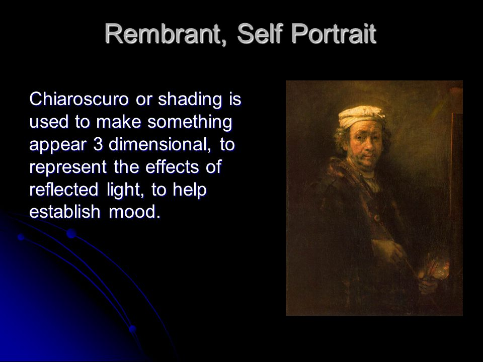 Rembrant, Self Portrait Chiaroscuro or shading is used to make something appear 3 dimensional, to represent the effects of reflected light, to help establish mood.