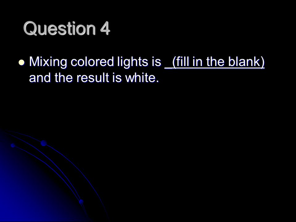 Question 4 Mixing colored lights is _(fill in the blank) and the result is white.