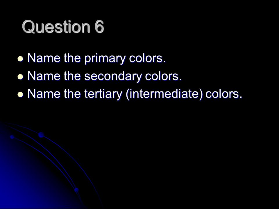 Question 6 Name the primary colors. Name the primary colors.