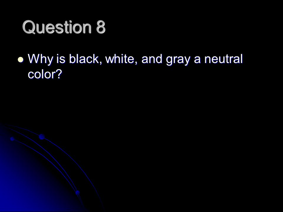 Question 8 Why is black, white, and gray a neutral color.