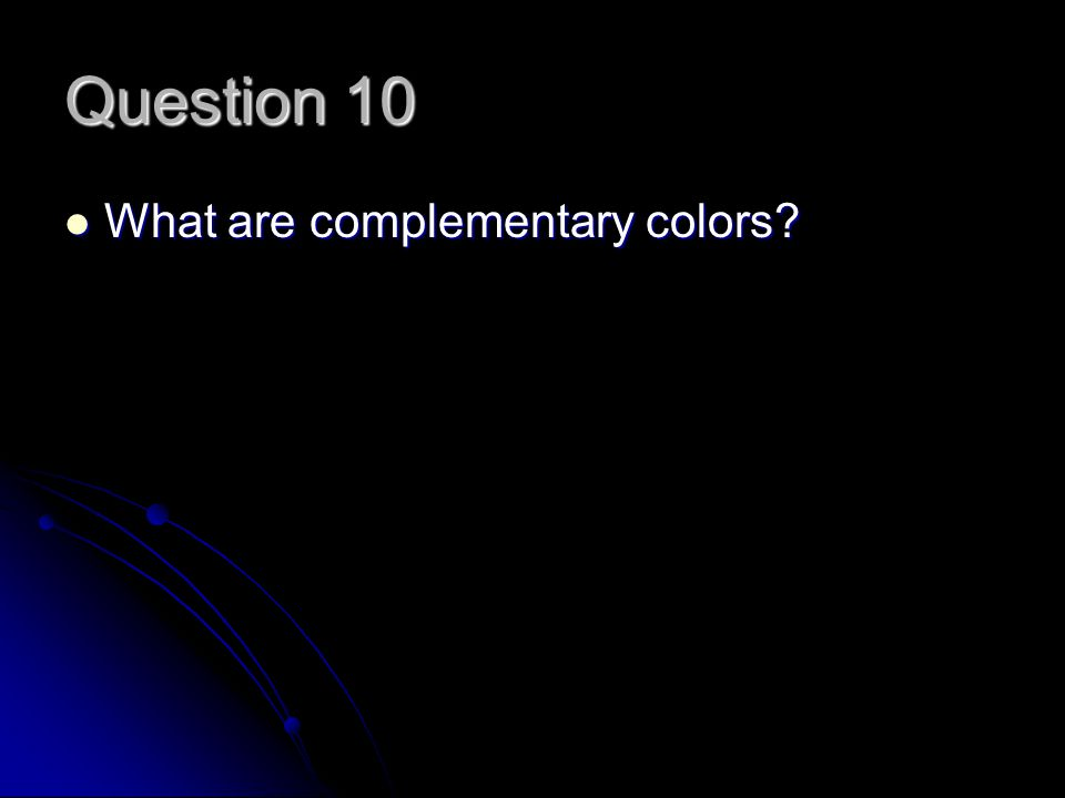 Question 10 What are complementary colors What are complementary colors