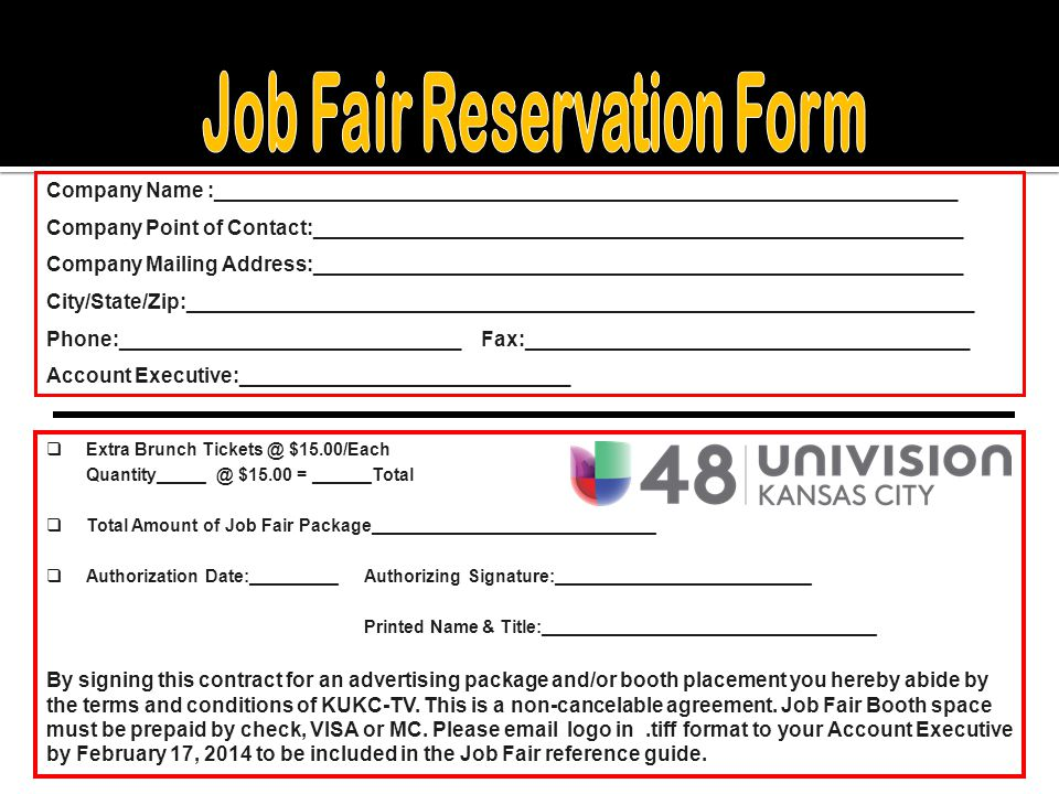  Extra Brunch Tickets @ $15.00/Each Quantity_____ @ $15.00 = ______Total  Total Amount of Job Fair Package_____________________________  Authorization Date:_________Authorizing Signature:__________________________ Printed Name & Title:__________________________________ By signing this contract for an advertising package and/or booth placement you hereby abide by the terms and conditions of KUKC-TV.