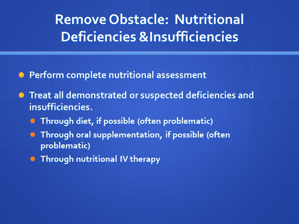 Remove Obstacle: Nutritional Deficiencies &Insufficiencies Perform complete nutritional assessment Perform complete nutritional assessment Treat all demonstrated or suspected deficiencies and insufficiencies.