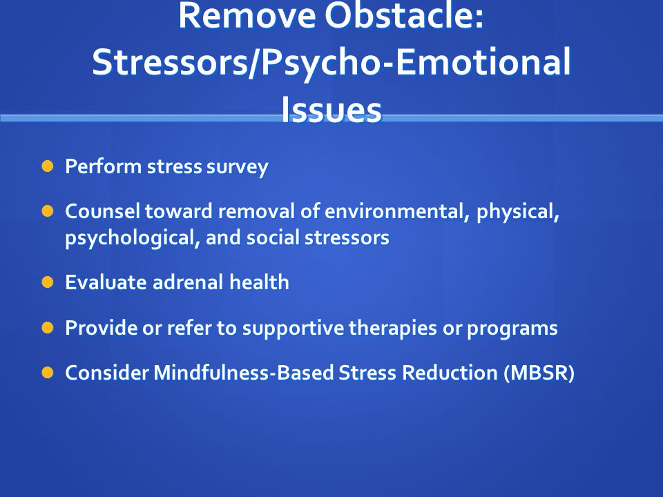 Remove Obstacle: Stressors/Psycho-Emotional Issues Perform stress survey Perform stress survey Counsel toward removal of environmental, physical, psychological, and social stressors Counsel toward removal of environmental, physical, psychological, and social stressors Evaluate adrenal health Evaluate adrenal health Provide or refer to supportive therapies or programs Provide or refer to supportive therapies or programs Consider Mindfulness-Based Stress Reduction (MBSR) Consider Mindfulness-Based Stress Reduction (MBSR)