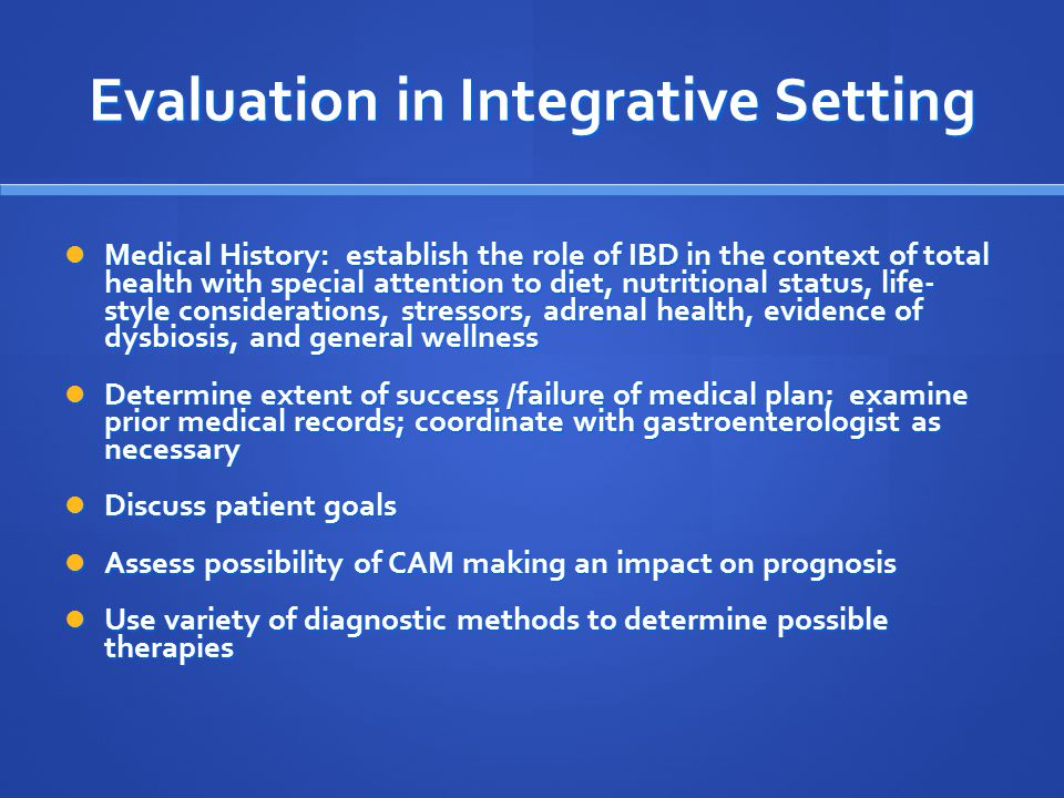Evaluation in Integrative Setting Medical History: establish the role of IBD in the context of total health with special attention to diet, nutritional status, life- style considerations, stressors, adrenal health, evidence of dysbiosis, and general wellness Medical History: establish the role of IBD in the context of total health with special attention to diet, nutritional status, life- style considerations, stressors, adrenal health, evidence of dysbiosis, and general wellness Determine extent of success /failure of medical plan; examine prior medical records; coordinate with gastroenterologist as necessary Determine extent of success /failure of medical plan; examine prior medical records; coordinate with gastroenterologist as necessary Discuss patient goals Discuss patient goals Assess possibility of CAM making an impact on prognosis Assess possibility of CAM making an impact on prognosis Use variety of diagnostic methods to determine possible therapies Use variety of diagnostic methods to determine possible therapies