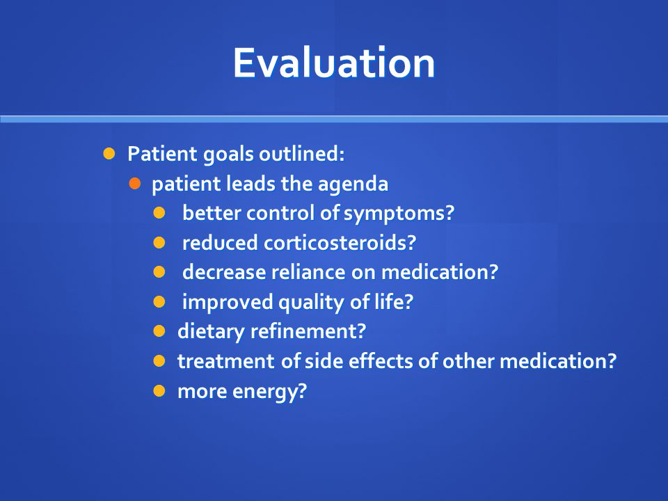 Evaluation Patient goals outlined: Patient goals outlined: patient leads the agenda patient leads the agenda better control of symptoms.