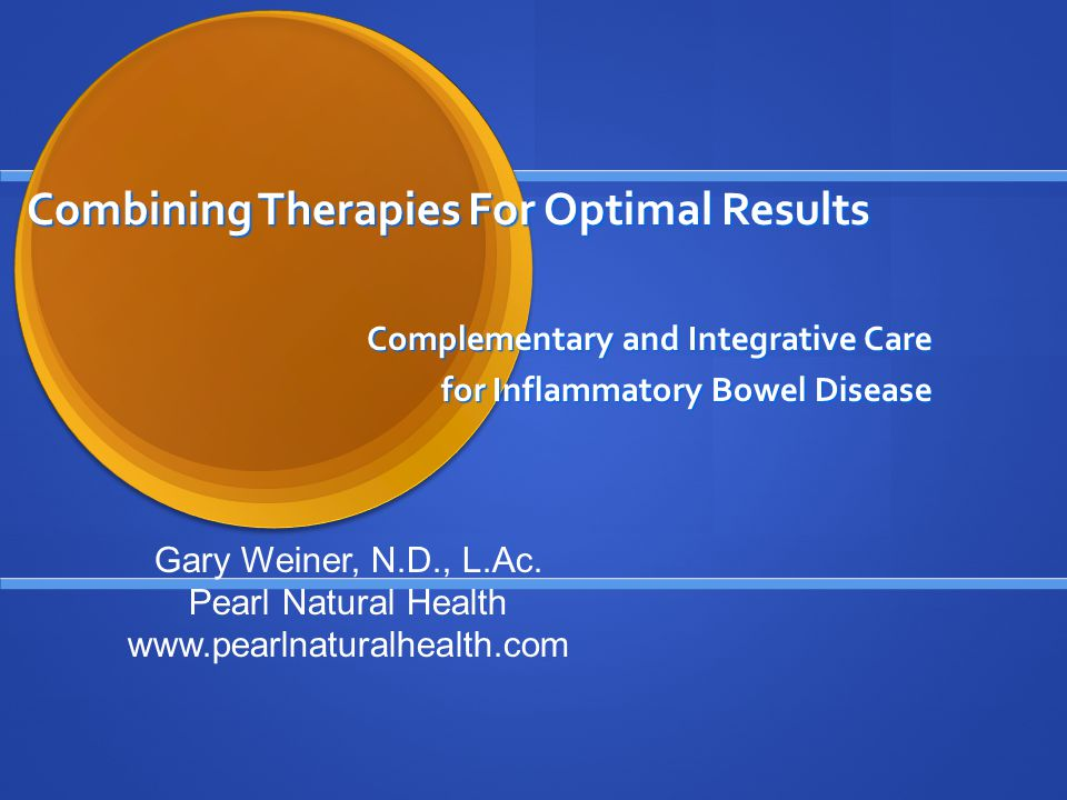 Combining Therapies For Optimal Results Complementary and Integrative Care for Inflammatory Bowel Disease Gary Weiner, N.D., L.Ac.