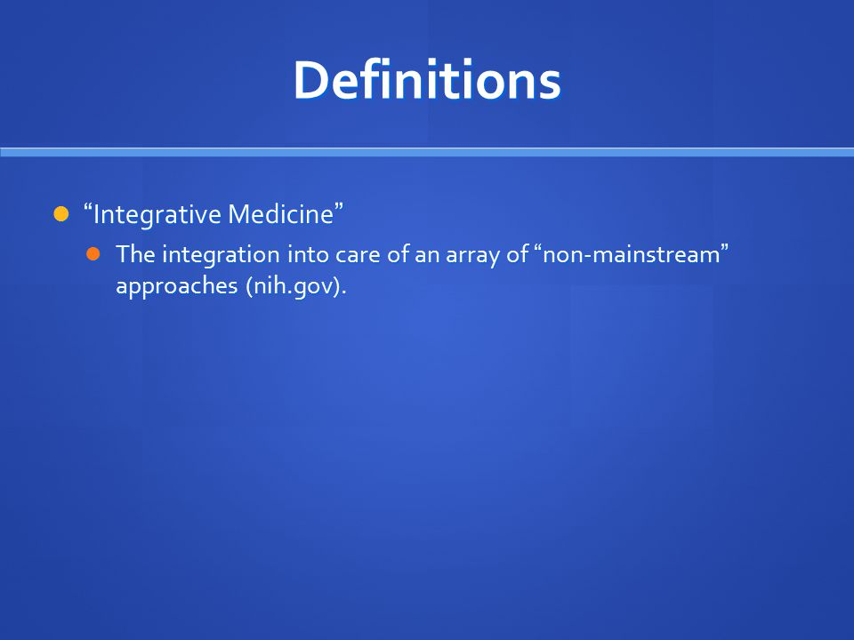 Definitions Integrative Medicine Integrative Medicine The integration into care of an array of non-mainstream approaches (nih.gov).