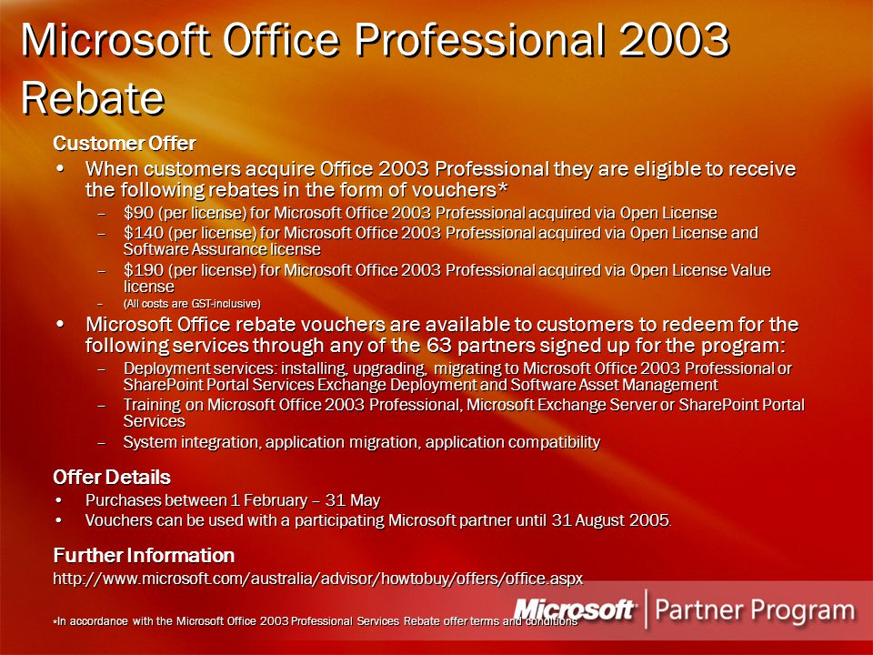 Microsoft Office Professional 2003 Rebate Customer Offer When customers acquire Office 2003 Professional they are eligible to receive the following rebates in the form of vouchers* –$90 (per license) for Microsoft Office 2003 Professional acquired via Open License –$140 (per license) for Microsoft Office 2003 Professional acquired via Open License and Software Assurance license –$190 (per license) for Microsoft Office 2003 Professional acquired via Open License Value license –(All costs are GST-inclusive) Microsoft Office rebate vouchers are available to customers to redeem for the following services through any of the 63 partners signed up for the program: –Deployment services: installing, upgrading, migrating to Microsoft Office 2003 Professional or SharePoint Portal Services Exchange Deployment and Software Asset Management –Training on Microsoft Office 2003 Professional, Microsoft Exchange Server or SharePoint Portal Services –System integration, application migration, application compatibility Offer Details Purchases between 1 February – 31 May Vouchers can be used with a participating Microsoft partner until 31 August 2005.