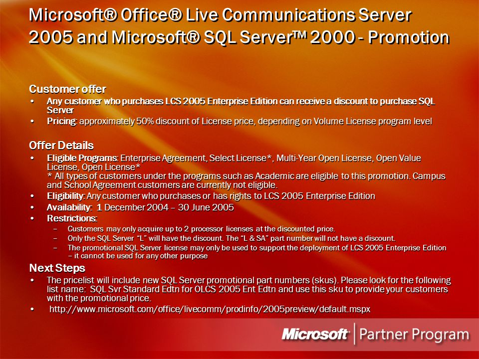 Microsoft® Office® Live Communications Server 2005 and Microsoft® SQL Server™ 2000 - Promotion Customer offer Any customer who purchases LCS 2005 Enterprise Edition can receive a discount to purchase SQL Server Pricing: approximately 50% discount of License price, depending on Volume License program level Offer Details Eligible Programs: Enterprise Agreement, Select License*, Multi-Year Open License, Open Value License, Open License* * All types of customers under the programs such as Academic are eligible to this promotion.