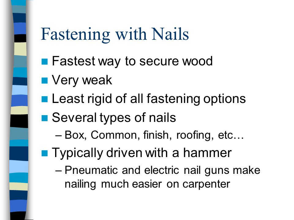 Fastening with Nails Fastest way to secure wood Very weak Least rigid of all fastening options Several types of nails –Box, Common, finish, roofing, e